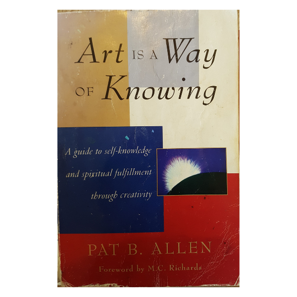 Art is a Way of Knowing: A Guide to Self-Knowledge and Spiritual Fulfillment Through Creativity – Pat B Allen