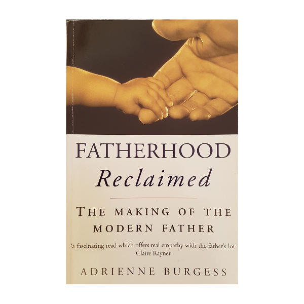 Fatherhood Reclaimed: The Making of the Modern Father – Adrienne Burgess