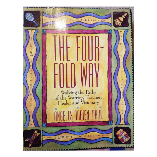 The Four-Fold Way: Walking the Paths of the Warrior, Teacher, Healer and Visionary – Angeles Arrien