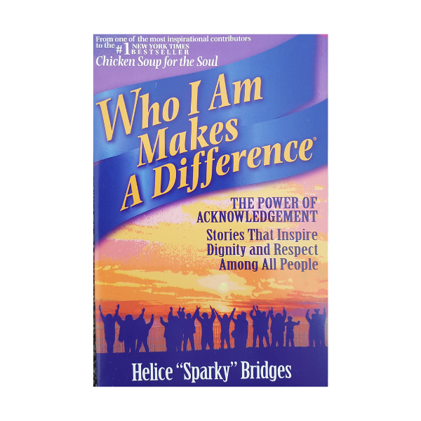 Who I Am Makes a Difference: Stories That Connect People Heart-To-Heart and Ignite the Human Spirit – Helice Bridges