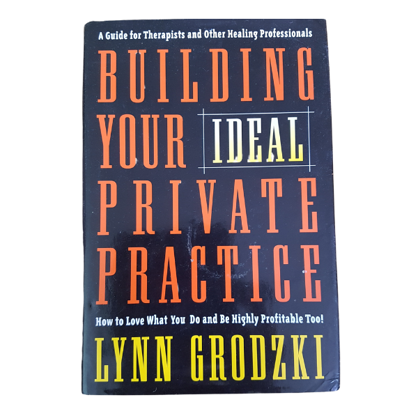 Building Your Ideal Private Practice: A Guide for Therapists and Other Healing Professionals – Lynn Grodski