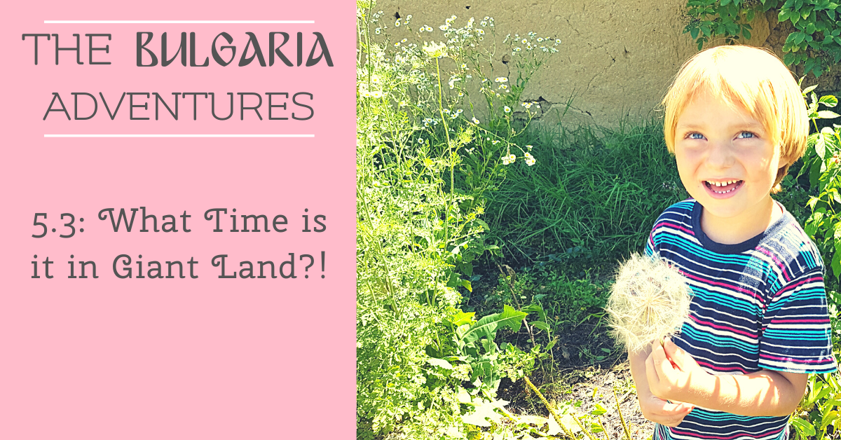 The Bulgaria Adventures 5.3: What Time is it in Giant Land?!